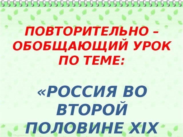 ПОВТОРИТЕЛЬНО – ОБОБЩАЮЩИЙ УРОК ПО ТЕМЕ: «РОССИЯ ВО ВТОРОЙ ПОЛОВИНЕ XIX ВЕКА»