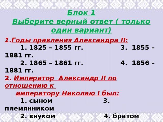 Блок 1 Выберите верный ответ ( только один вариант) Годы правления Александра II: 1. 1825 – 1855 гг. 3. 1855 – 1881 гг. 2. 1865 – 1861 гг. 4. 1856 – 1881 гг. 2. Император Александр II по отношению к императору Николаю I был: 1. сыном 3. племянником 2. внуком 4. братом