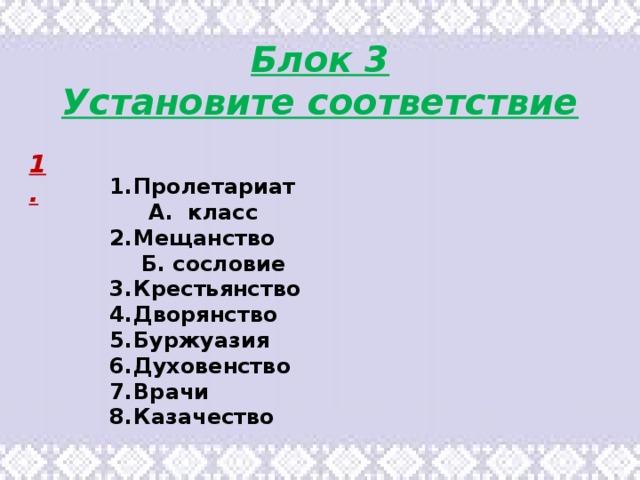 Блок 3 Установите соответствие 1. Пролетариат А. класс Мещанство Б. сословие Крестьянство Дворянство Буржуазия Духовенство Врачи Казачество