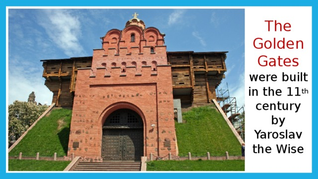 The Golden Gates  were built in the 11 th century by Yaroslav the Wise