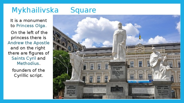 Mykhailivska Square It is a monument to Princess Olga.  On the left of the princess there is Andrew the Apostle and on the right there are figures of Saints Cyril and Methodius . founders of the Cyrillic script.