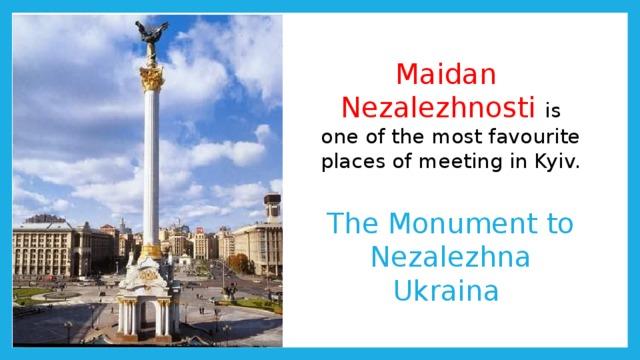 Maidan  Nezalezhnosti is one of the most favourite places of meeting in Kyiv.   The Monument to Nezalezhna Ukraina