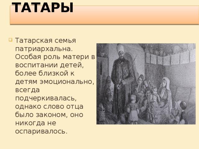 ТАТАРЫ   Татарская семья патриархальна. Особая роль матери в воспитании детей, более близкой к детям эмоционально, всегда подчеркивалась, однако слово отца было законом, оно никогда не оспаривалось.