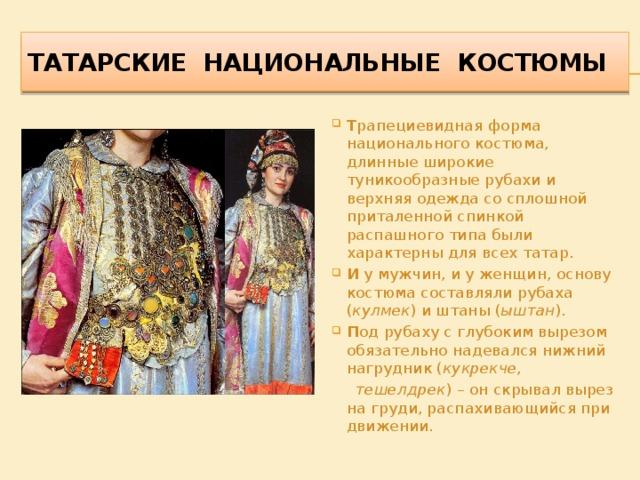 Татарские национальные костюмы Т рапециевидная форма национального костюма, длинные широкие туникообразные рубахи и верхняя одежда со сплошной приталенной спинкой распашного типа были характерны для всех татар. И у мужчин, и у женщин, основу костюма составляли рубаха ( кулмек ) и штаны ( ыштан ). П од рубаху с глубоким вырезом обязательно надевался нижний нагрудник ( кукрекче ,  тешелдрек ) – он скрывал вырез на груди, распахивающийся при движении.