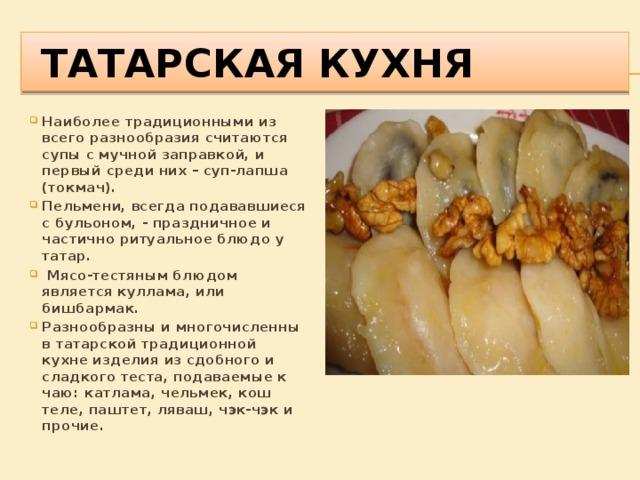 татарская кухня Наиболее традиционными из всего разнообразия считаются супы с мучной заправкой, и первый среди них – суп-лапша (токмач). Пельмени, всегда подававшиеся с бульоном, - праздничное и частично ритуальное блюдо у татар.  Мясо-тестяным блюдом является куллама, или бишбармак. Разнообразны и многочисленны в татарской традиционной кухнеизделия из сдобного и сладкого теста, подаваемые к чаю: катлама, чельмек, кош теле, паштет, ляваш, чэк-чэк и прочие.