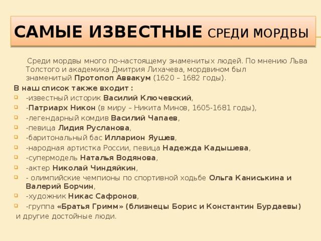 Самые известные СРЕДИ МОРДВЫ  Среди мордвы много по-настоящему знаменитых людей. По мнению Льва Толстого и академика Дмитрия Лихачева, мордвином был знаменитый Протопоп Аввакум (1620 – 1682 годы). В наш список также входит : -известный историк Василий Ключевский ,  - Патриарх Никон (в миру – Никита Минов, 1605-1681 годы), -легендарный комдив Василий Чапаев , -певица Лидия Русланова , -баритональный бас Илларион Яушев , -народная артистка России, певица Надежда Кадышева , -супермодель Наталья Водянова , -актер Николай Чиндяйкин , - олимпийские чемпионы по спортивной ходьбе Ольга Каниськина и Валерий Борчин , -художник Никас Сафронов , -группа «Братья Гримм» (близнецы Борис и Константин Бурдаевы)  и другие достойные люди.