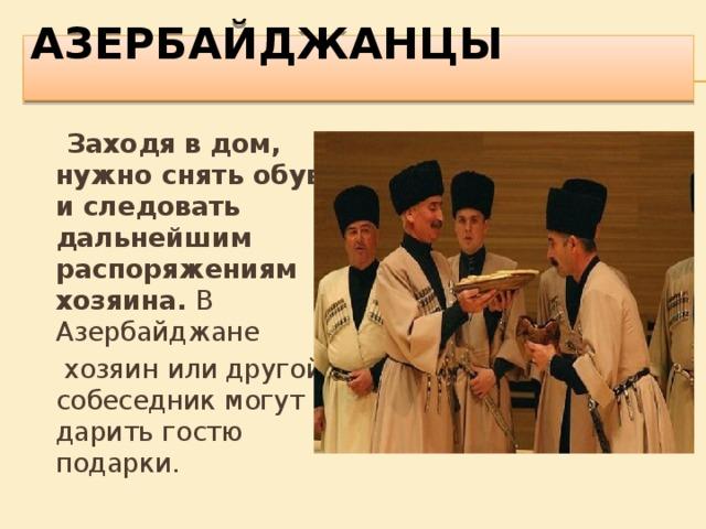 АЗЕРБАЙДЖАНЦЫ    Заходя в дом, нужно снять обувь и следовать дальнейшим распоряжениям хозяина. В Азербайджане  хозяин или другой собеседник могут дарить гостю подарки.