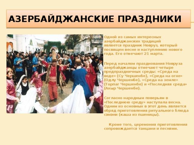 АЗЕРБАЙДЖАНСКИЕ пРАЗДНИКИ Одной из самых интересных азербайджанских традиций являетсяпраздник Новруз, который посвящен весне и наступлению нового года. Его отмечают 21 марта.  Перед началом празднования Новруза азербайджанцы отмечают четыре предпраздничных среды:«Среда на воде» (Су Чершенбе), «Среда на огне» (Одлу Чершенбе), «Среда на земле» (Торпаг Чершенбе) и «Последняя среда» (Ахыр Чершенбе).  Согласно народным поверьям в «Последнюю среду» наступала весна. Одним из основных в этот день является обряд приготовления ритуального блюда сэмэни (каша из пшеницы).   Кроме того, церемония приготовления сопровождается танцами и песнями.