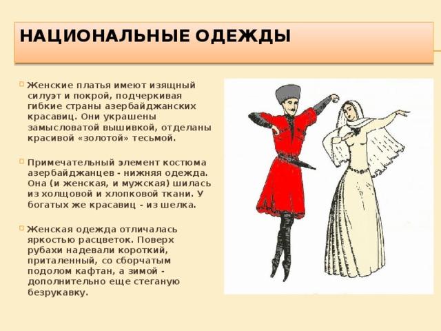 НАЦИОНАЛЬНЫЕ ОДЕЖДЫ   Женские платья имеют изящный силуэт и покрой, подчеркивая гибкие страны азербайджанских красавиц. Они украшены замысловатой вышивкой, отделаны красивой «золотой» тесьмой.  Примечательный элемент костюма азербайджанцев - нижняя одежда. Она (и женская, и мужская) шилась из холщовой и хлопковой ткани. У богатых же красавиц - из шелка.  Женская одежда отличалась яркостью расцветок. Поверх рубахи надевали короткий, приталенный, со сборчатым подолом кафтан, а зимой - дополнительно еще стеганую безрукавку.