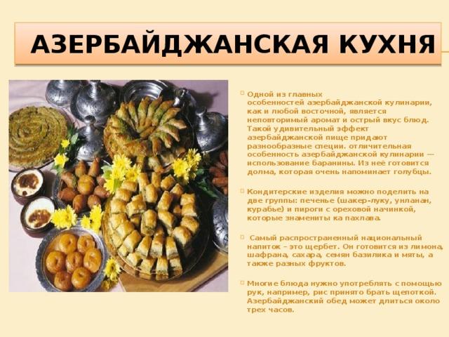 АЗЕРБАЙДЖАНСКАЯ КУХНЯ Одной из главных особенностейазербайджанской кулинарии, как и любой восточной, является неповторимый аромат и острый вкус блюд. Такой удивительный эффект азербайджанской пище придают разнообразные специи. отличительная особенность азербайджанской кулинарии — использование баранины. Из неё готовится долма, которая очень напоминает голубцы.  Кондитерские изделия можно поделить на две группы: печенье (шакер-луку, унланан, курабье) и пироги с ореховой начинкой, которые знамениты ка пахлава.   Самый распространенный национальный напиток – это щербет. Он готовится из лимона, шафрана, сахара, семян базилика и мяты, а также разных фруктов.  Многие блюда нужно употреблять с помощью рук, например, рис принято брать щепоткой. Азербайджанский обед может длиться около трех часов.