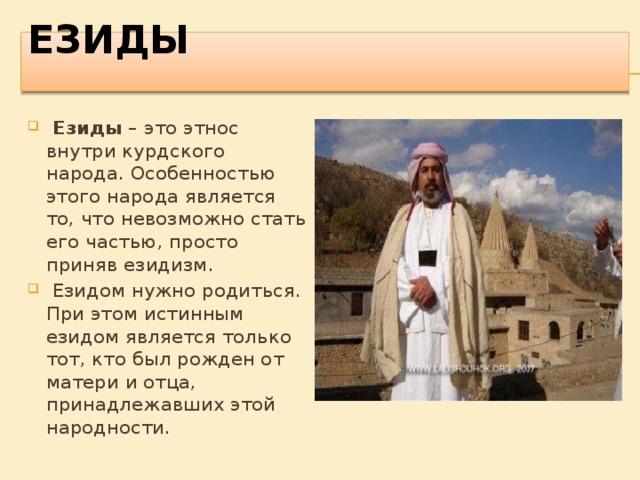 ЕЗИДЫ    Езиды – это этнос внутри курдского народа. Особенностью этого народа является то, что невозможно стать его частью, просто приняв езидизм.  Езидом нужно родиться. При этом истинным езидом является только тот, кто был рожден от матери и отца, принадлежавших этой народности.