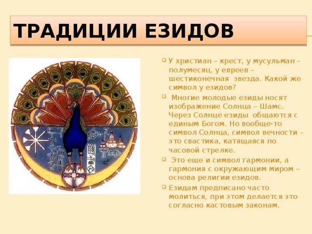 ТРАДИЦИИ ЕЗИДОВ У христиан – крест, у мусульман – полумесяц, у евреев – шестиконечная звезда. Какой же символ у езидов?  Многие молодые езиды носят изображение Солнца – Шамс. Через Солнце езиды общаются с единым Богом. Но вообще-то символ Солнца, символ вечности – это свастика, катящаяся по часовой стрелке.  Это еще и символ гармонии, а гармония с окружающим миром – основа религии езидов. Езидам предписано часто молиться, при этом делается это согласно кастовым законам.