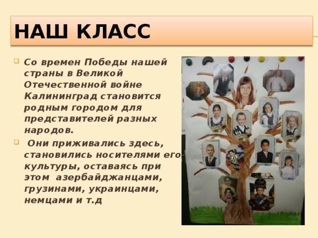 Наш класс Со времен Победы нашей страны в Великой Отечественной войне Калининград становится родным городом для представителей разных народов.  Они приживались здесь, становились носителями его культуры, оставаясь при этом азербайджанцами, грузинами, украинцами, немцами и т.д