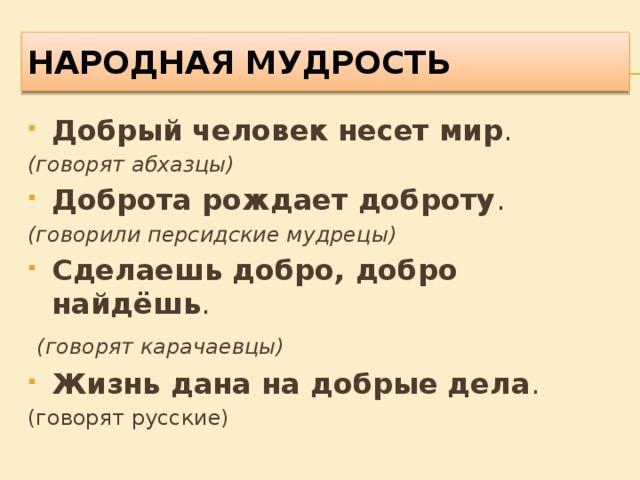 НАРОДНАЯ МУДРОСТЬ Добрый человек несет мир . (говорят абхазцы) Доброта рождает доброту . (говорили персидские мудрецы) Сделаешь добро, добро найдёшь .  (говорят карачаевцы) Жизнь дана на добрые дела . (говорят русские)