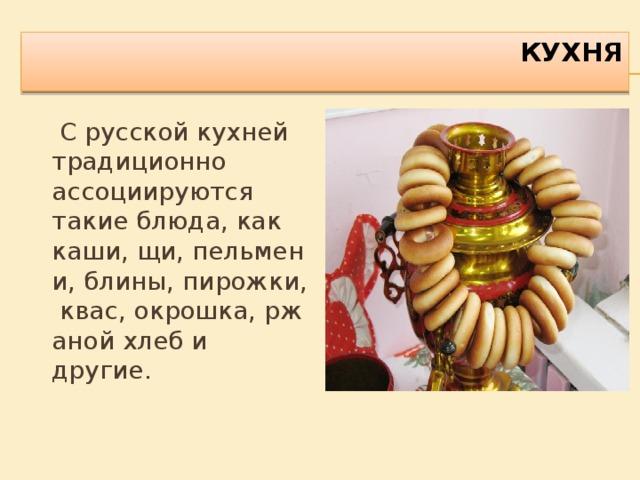 КУХНЯ    С русской кухней традиционно ассоциируются такие блюда, как каши,щи,пельмени,блины,пирожки,квас,окрошка,ржаной хлеби другие.
