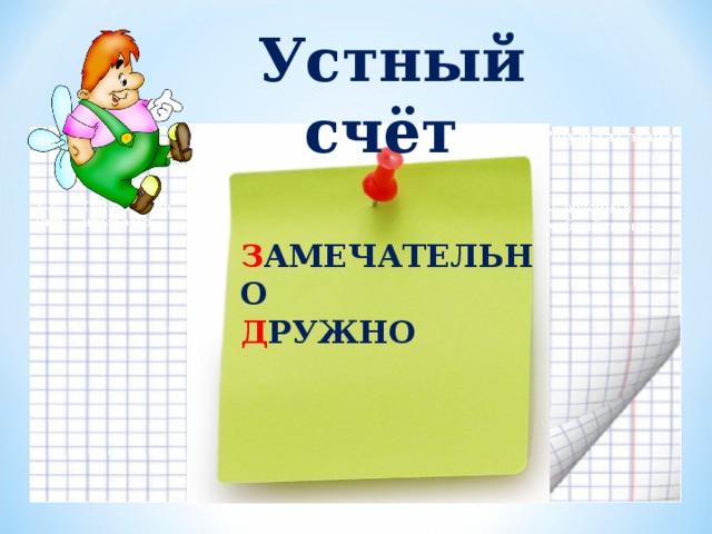 Устный счёт З АМЕЧАТЕЛЬНО Д РУЖНО