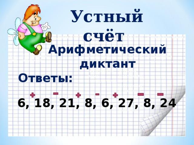 Устный счёт Арифметический диктант Ответы:  6, 18, 21, 8, 6, 27, 8, 24
