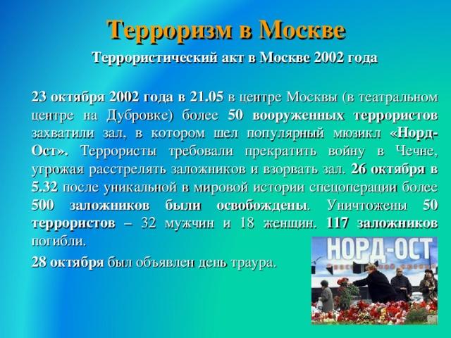 Терроризм в Москве  Террористический акт в Москве 2002 года  23 октября 2002 года в 21.05 в центре Москвы (в театральном центре на Дубровке) более 50 вооруженных террористов захватили зал, в котором шел популярный мюзикл «Норд-Ост». Террористы требовали прекратить войну в Чечне, угрожая расстрелять заложников и взорвать зал. 26 октября в 5.32 после уникальной в мировой истории спецоперации более 500 заложников были освобождены . Уничтожены 50 террористов – 32 мужчин и 18 женщин. 117 заложников погибли.  28 октября был объявлен день траура.