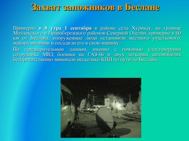 Захват заложников в Беслане    Примерно в 8 утра 1 сентября в районе села Хурикау, на границе Моздокского и Правобережного районов Северной Осетии, примерно в 60 км от Беслана, вооруженные люди остановили местного участкового, майора милиции и посадили его в свою машину.  По предварительным данным, именно с помощью удостоверения сотрудника МВД боевики на ГАЗ-66 и двух легковых автомобилях беспрепятственно миновали несколько КПП по пути до Беслана.