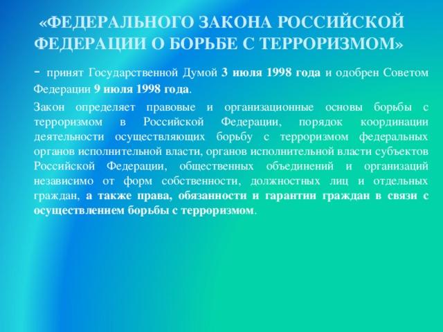 «ФЕДЕРАЛЬНОГО ЗАКОНА РОССИЙСКОЙ ФЕДЕРАЦИИ О БОРЬБЕ С ТЕРРОРИЗМОМ»   - принят Государственной Думой 3 июля 1998 года и одобрен Советом Федерации 9 июля 1998 года .   Закон определяет правовые и организационные основы борьбы с терроризмом в Российской Федерации, порядок координации деятельности осуществляющих борьбу с терроризмом федеральных органов исполнительной власти, органов исполнительной власти субъектов Российской Федерации, общественных объединений и организаций независимо от форм собственности, должностных лиц и отдельных граждан, а также права, обязанности и гарантии граждан в связи с осуществлением борьбы с терроризмом . 30