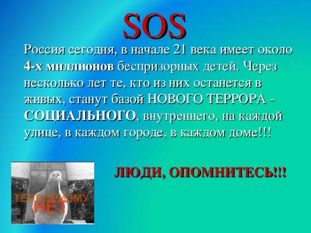 SOS  Россия сегодня, в начале 21 века имеет около 4-х миллионов беспризорных детей. Через несколько лет те, кто из них останется в живых, станут базой НОВОГО ТЕРРОРА - СОЦИАЛЬНОГО , внутреннего, на каждой улице, в каждом городе, в каждом доме!!!  ЛЮДИ, ОПОМНИТЕСЬ!!!  30