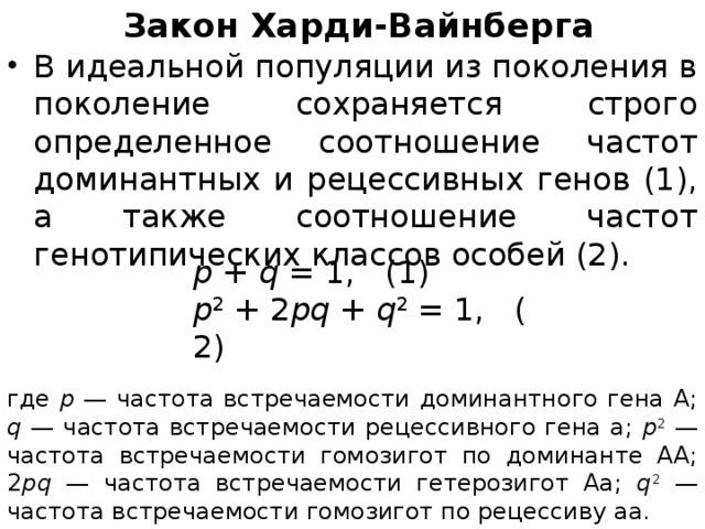 Закон Харди-Вайнберга   В идеальной популяции из поколения в поколение сохраняется строго определенное соотношение частот доминантных и рецессивных генов (1), а также соотношение частот генотипических классов особей (2). p + q =1,(1)  р 2 +2 pq + q 2 =1,(2) где p — частота встречаемости доминантного гена А; q — частота встречаемости рецессивного гена а; р 2 — частота встречаемости гомозигот по доминанте АА; 2 pq — частота встречаемости гетерозигот Аа; q 2 — частота встречаемости гомозигот по рецессиву аа.