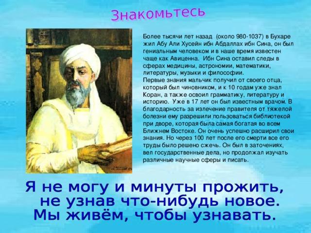 Более тысячи лет назад (около 980-1037) в Бухаре жил Абу Али Хусейн ибн Абдаллах ибн Сина, он был гениальным человеком и в наше время известен чаще как Авиценна. Ибн Сина оставил следы в сферах медицины, астрономии, математики, литературы, музыки и философии. Первые знания мальчик получил от своего отца, который был чиновником, и к 10 годам уже знал Коран, а также освоил грамматику, литературу и историю. Уже в 17 лет он был известным врачом. В благодарность за излечение правителя от тяжелой болезни ему разрешили пользоваться библиотекой при дворе, которая была самая богатая во всем Ближнем Востоке. Он очень успешно расширил свои знания. Но через 100 лет после его смерти все его труды было решено сжечь. Он был в заточениях, вел государственные дела, но продолжал изучать различные научные сферы и писать.