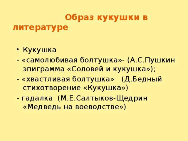 Образ кукушки в литературе Кукушка - «самолюбивая болтушка»- (А.С.Пушкин эпиграмма «Соловей и кукушка»); - «хвастливая болтушка» (Д.Бедный стихотворение «Кукушка») - гадалка (М.Е.Салтыков-Щедрин «Медведь на воеводстве»)