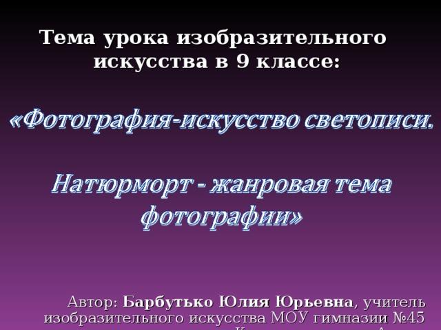 Тема урока изобразительного  искусства в 9 классе:    Автор: Барбутько Юлия Юрьевна , учитель изобразительного искусства МОУ гимназии №45 города Комсомольска-на-Амуре