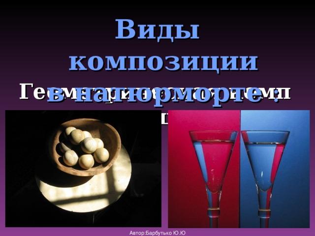 Виды композиции внатюрморте : Геометрическаякомпозиция Автор:Барбутько Ю.Ю