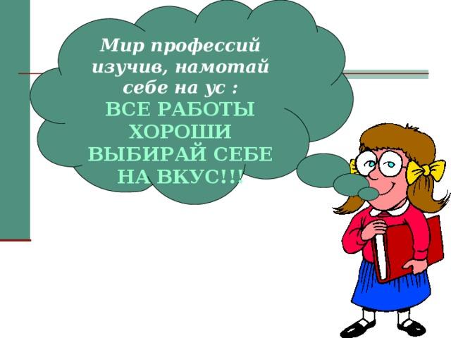 Мир профессий изучив, намотай себе на ус : ВСЕ РАБОТЫ ХОРОШИ ВЫБИРАЙ СЕБЕ НА ВКУС!!!