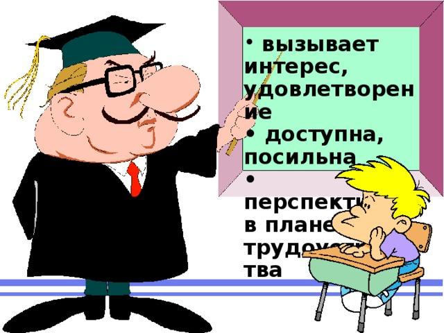 вызывает интерес, удовлетворение  • доступна, посильна  • перспективна в плане трудоустройства