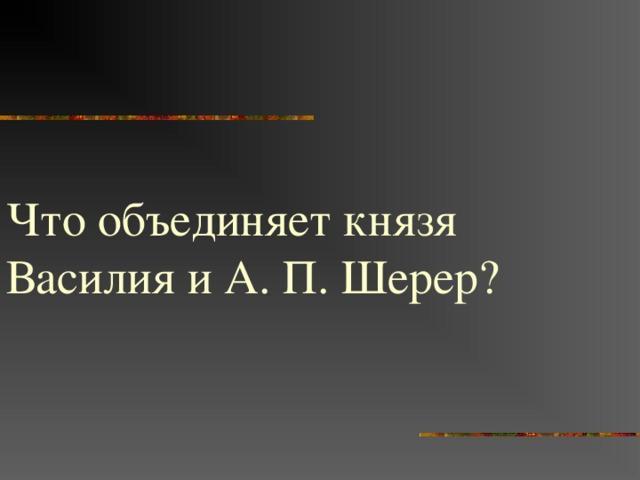 Что объединяет князя Василия и А. П. Шерер?