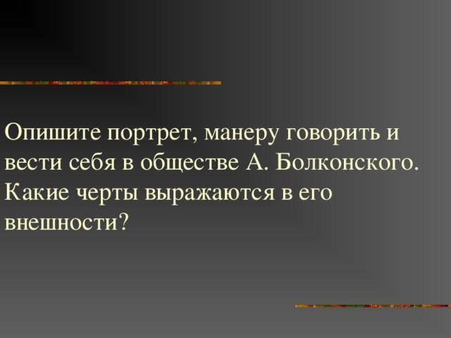 Опишите портрет, манеру говорить и вести себя в обществе А. Болконского. Какие черты выражаются в его внешности?
