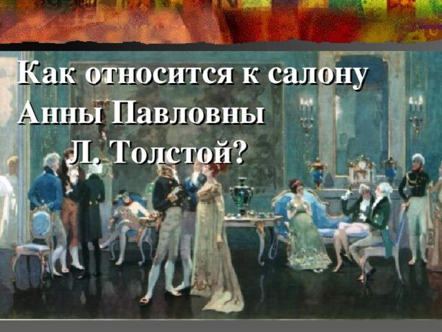 Как относится к салону Анны Павловны Л. Толстой?