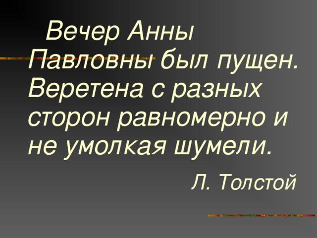 Вечер Анны Павловны был пущен.  Веретена с разных сторон равномерно и не умолкая шумели. Л. Толстой