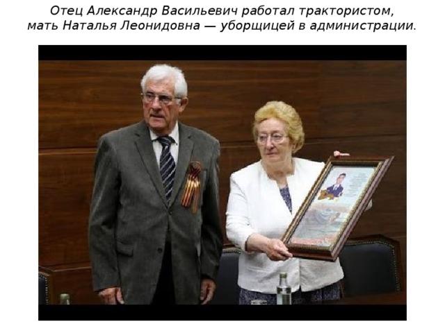 Отец Александр Васильевич работал трактористом, матьНаталья Леонидовна — уборщицей в администрации.