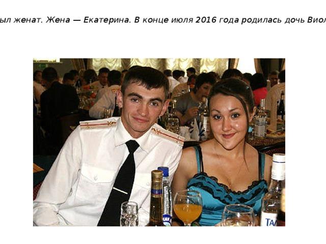 Был женат. Жена— Екатерина. В конце июля 2016 года родилась дочь Виолетта .