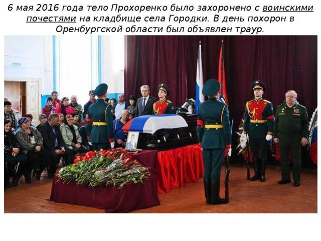 6 мая 2016 года тело Прохоренко было захоронено с воинскими почестями на кладбище села Городки. В день похорон в Оренбургской области был объявлен траур.