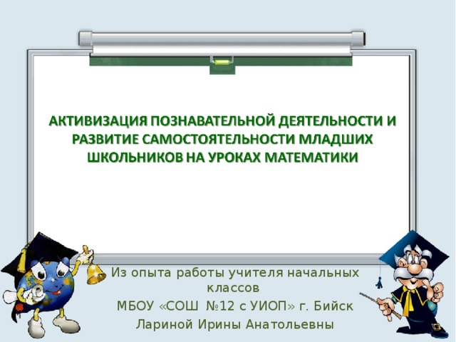 Из опыта работы учителя начальных классов МБОУ «СОШ №12 с УИОП» г. Бийск Лариной Ирины Анатольевны