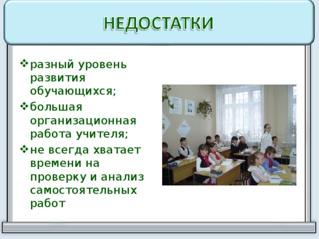 разный уровень развития обучающихся; большая организационная работа учителя; не всегда хватает времени на проверку и анализ самостоятельных работ
