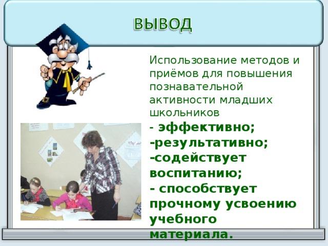 Использование методов и приёмов для повышения познавательной активности младших школьников - эффективно; -результативно; -содействует воспитанию; - способствует прочному усвоению учебного материала.