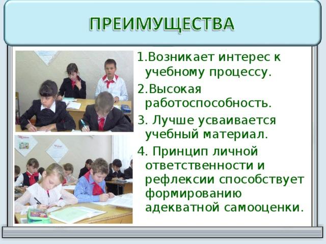 1.Возникает интерес к учебному процессу.  2.Высокая работоспособность.  3. Лучше усваивается учебный материал.  4. Принцип личной ответственности и рефлексии способствует формированию адекватной самооценки.