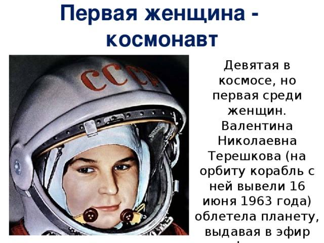 Первая женщина - космонавт Девятая в космосе, но первая среди женщин. Валентина Николаевна Терешкова (на орбиту корабль с ней вывели 16 июня 1963 года) облетела планету, выдавая в эфир фразу: