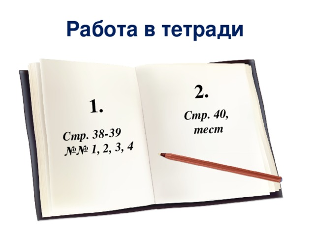 Стр. 38-39 №№ 1, 2, 3, 4 Стр. 40, тест 1. 2. Работа в тетради
