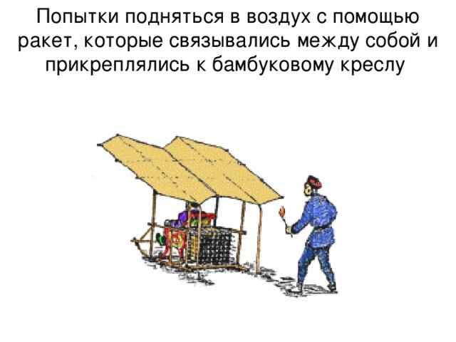 Попытки подняться в воздух с помощью ракет, которые связывались между собой и прикреплялись к бамбуковому креслу