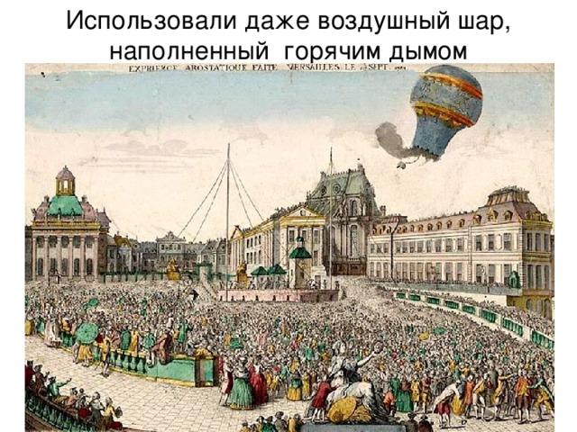 Использовали даже воздушный шар, наполненный горячим дымом