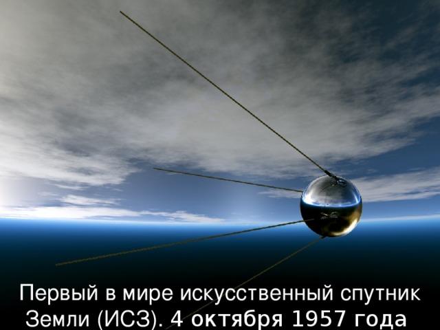 Первый в мире искусственный спутник Земли (ИСЗ). 4 октября 1957 года