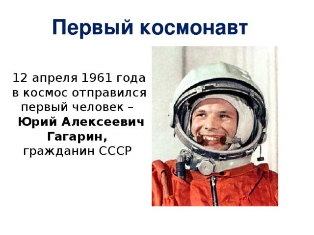 Первый космонавт 12 апреля 1961 года в космос отправился первый человек –  Юрий Алексеевич Гагарин, гражданин СССР