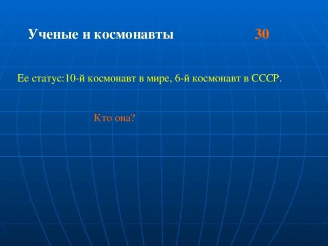 Ученые и космонавты 30 Ее статус:10-й космонавт в мире, 6-й космонавт в СССР.  Кто она?